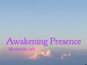 Awakening Presence, Thursday, November 9, 2017